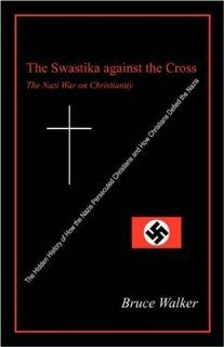 The Swastika Against the Cross: The Nazi War on Christianity (9781432721695): Bruce Walker: Books