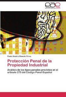 Protecci�n Penal de la Propiedad Industrial: An�lisis de los tipos penales previstos en el art�culo 273 del C�digo Penal Espa�ol (Spanish Edition) (9783846565698): Paula Beatriz Bianchi P�rez: Books