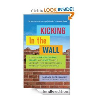 Kicking In the Wall A Year of Writing Exercises, Prompts, and Quotes to Help You Break Through Your Blocks and Reach Your Writing Goals eBook Barbara Abercrombie Kindle Store