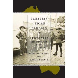 Canadian Indian Cowboys in Australia Representation, Rodeo, and the RCMP at the Royal Easter Show, 1939 Lynda Mannik 9781552382004 Books