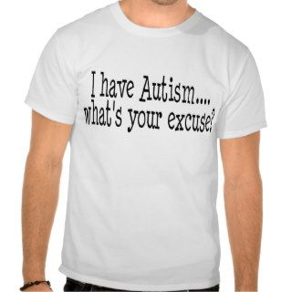 I Have Autism What's Your Excuse T shirt