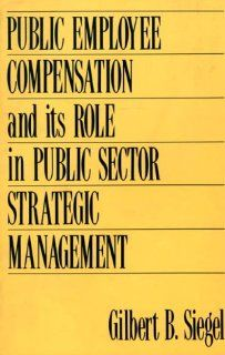 Public Employee Compensation and its Role in Public Sector Strategic Management Gilbert S. Siegel 9780899305929 Books