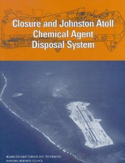 Closure and Johnston Atoll Chemical Agent Disposal System (Compass series): Committee on Review and Evaluation of the Army Chemical Stockpile Disposal Program, Board on Army Science and Technology, Division on Engineering and Physical Sciences, National Re