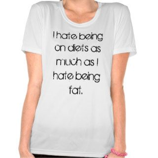 I hate being on diets as much as I hate being fat. Shirts