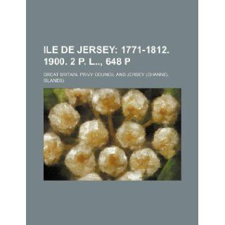 Ile de Jersey; 1771 1812. 1900. 2 p. l, 648 p Great Britain. Privy Council 9781231133835 Books