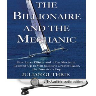 The Billionaire and the Mechanic: How Larry Ellison and a Car Mechanic Teamed Up to Win Sailing's Greatest Race, the America's Cup (Audible Audio Edition): Julian Guthrie, Mark Ashby: Books
