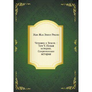 Chelovek i Zemlya.: Tom V. Novaya istoriya. Sovremennaya istoriya (Russian Edition): Zhan Zhak Elize Reklyu: 9785458052986: Books
