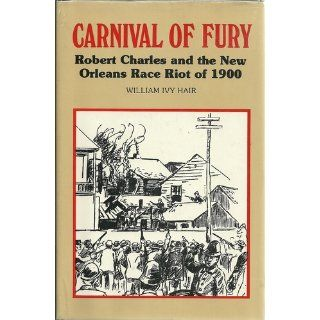 Carnival of Fury Robert Charles and the New Orleans Race Riot of 1900 William Ivy Hair 9780807101780 Books