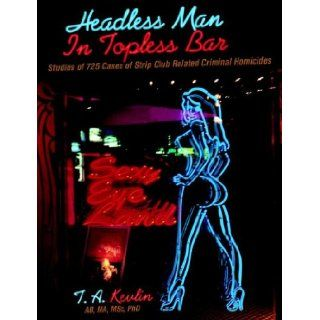 Headless Man In Topless Bar: Studies of 725 cases of strip club related criminal homicides: T. A. Kevlin: 9781598583243: Books
