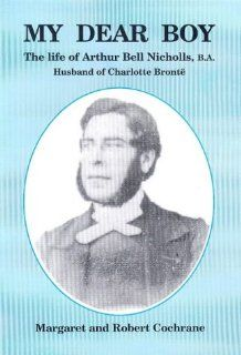 My Dear Boy: The Life of Arthur Bell Nicholas, B.A.: The Husband of Charlotte Bronte: Margaret and Robert Cochrane: 9781902645032: Books