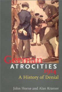 German Atrocities, 1914: A History of Denial (9780300089752): Associate Prof. John Horne, Dr. Alan Kramer, Alan Kramer: Books