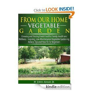 From Our Home Vegetable Garden Growing and Storing Fresh Food for Family Health and WellnessInspiring, Low Maintenance Vegetable Gardening Advice, Tips and How To for Beginners eBook John Adams Jr. Kindle Store