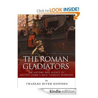 The Roman Gladiators The History and Legacy of Ancient Rome's Most Famous Warriors eBook Charles River Editors Kindle Store