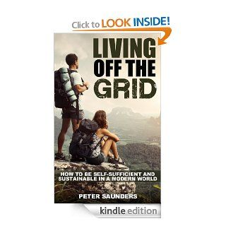 Living Off The Grid: How to be Self Sufficient and Sustainable in a Modern World eBook: Peter Saunders: Kindle Store