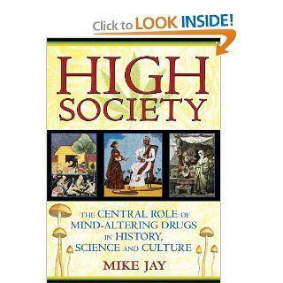 High Society: The Central Role of Mind Altering Drugs in History, Science, and Culture (9781594773938): Mike Jay: Books