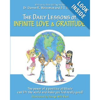 The Daily Lessons of Infinite Love and Gratitude The power of a positive attitude can lift the world and make you feel really good Dr. Darren R. Weissman, B. T. Brunelle, George Milo Buck 9781475047677 Books