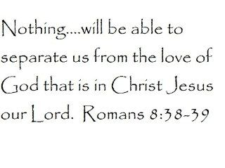 Nothing.will be able to separate us from the love of God that is in Christ Jesus our Lord. Romans 8:38 39   Wall and home scripture, lettering, quotes, images, stickers, decals, art, and more!: Everything Else