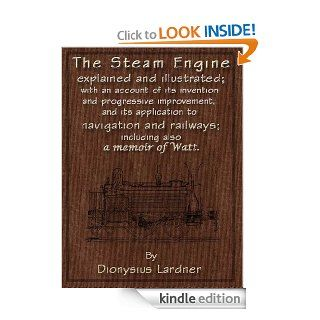 The Steam Engine Explained and Illustrated (7th Edition) With an Account of its Invention and Progressive Improvement, and its Application to Navigation and Railways; Including also a Memoir of Watt eBook Dionysius Lardner Kindle Store