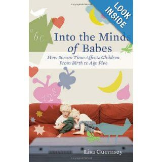 Into the Minds of Babes How Screen Time Affects Children from Birth to Age Five Lisa Guernsey 9780465027989 Books