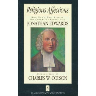 Religious Affections: How Man's Will Affects His Character Before God (Classics of Faith and Devotion): Jonathan Edwards: 9780880703376: Books
