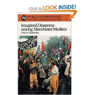 Imagined Diasporas among Manchester Muslims: The Public Performance of Pakistani Transnational Identity Politics (World Anthropology): Pnina Werbner: 9781930618114: Books