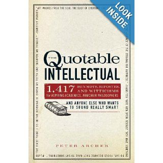 The Quotable Intellectual 1, 417 Bon Mots, Ripostes, and Witticisms for Aspiring Academics, Armchair PhilosophersAnd Anyone Else Who Wants to Sound Really Smart Peter Archer 9781440505898 Books