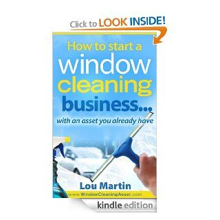 How to start a window cleaning businesswith an asset you already have eBook Lou Martin Kindle Store