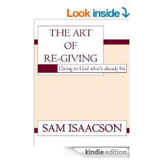 The Art of Re Giving Giving to God what's already his   Kindle edition by Sam Isaacson. Religion & Spirituality Kindle eBooks @ .