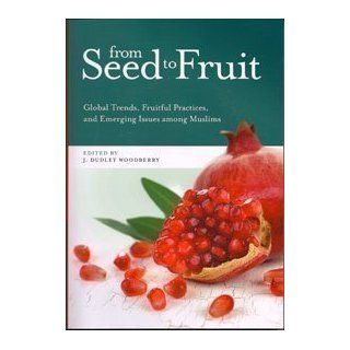 From Seed to Fruit: Global Trends, Fruitful Practices, and Emerging Issues Among Muslims: J. Dudley Woodberry: 9780878080038: Books