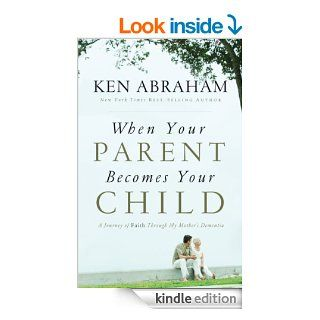 When Your Parent Becomes Your Child: A Journey of Faith Through My Mother's Dementia eBook: Ken Abraham: Kindle Store
