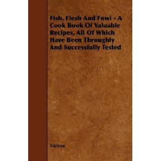 Fish, Flesh And Fowl   A Cook Book Of Valuable Recipes, All Of Which Have Been Throughly And Successfully Tested: Various: 9781444634686: Books