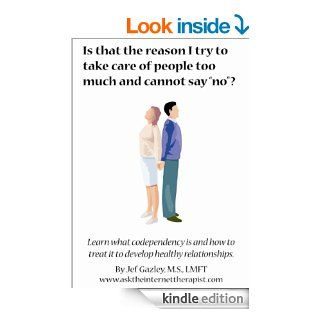 Is That the Reason I Try to Take Care of people too much and cannot say No ? Learn What Codependency Is and How to Treat it   Kindle edition by Jef Gazley. Health, Fitness & Dieting Kindle eBooks @ .
