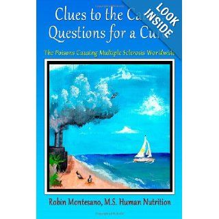 Clues to the Cause, Questions for a Cure: The Poisons Causing Multiple Sclerosis Worldwide: Robin Terese Montesano: 9780988601901: Books