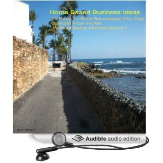 Home Based Business Ideas 10 Easy to Start Businesses You Can Operate From Home Without Being Internet Savvy (Audible Audio Edition) S. Williams, Sharron Williams Books