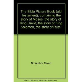 The Bible Picture Book (old Testament), containing the story of Moses, the story of King David, the story of King Solomon, the story of Ruth. No Author Given Books