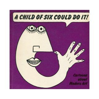 A Child of Six Could Do it Cartoons about Modern Art George Melly, J.R. Glaves Smith 9780905005010 Books