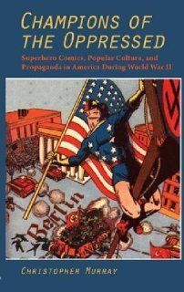 Champions of the Oppressed?: Superhero Comics, Popular Culture, and Propaganda in America During World War II (The Hampton Press Communication Series: Comic Art) (9781612890029): Christopher Murray: Books