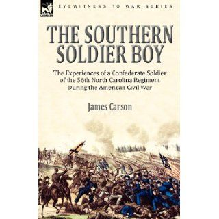 The Southern Soldier Boy the Experiences of a Confederate Soldier of the 56th North Carolina Regiment During the American Civil War James Carson 9780857061836 Books