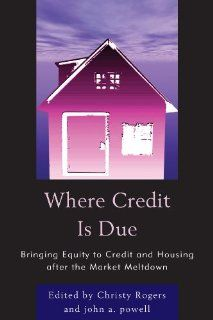 Where Credit is Due: Bringing Equity to Credit and Housing After the Market Meltdown: John Powell, Christy Rogers, Vanessa Carter, Gail Christopher, Rick Cohen, Jeffrey D. Dillman, Gary Dymski, Deyanira Del Rio, Ira Goldstein, Henry Korman, Jillian Olinger