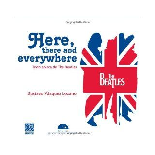 Here, there and everywhere. Todo acerca de The Beatles (edicion en espanol) (Trivia) (Spanish Edition): Gustavo Vazquez Lozano: 9786074571752: Books