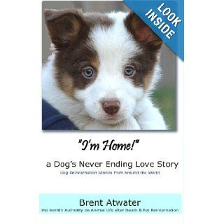 """I'm Home"" a Dog's Never Ending Love Story Animals Afterlife, Pets Soul Contracts, Animal Reincarnation, Animal Communication, Animals Spirits and Pet Reincarnation Brent Atwater 9781463578244 Books"