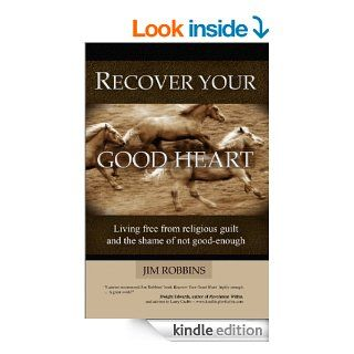 RECOVER YOUR GOOD HEART   Living Free From Religious Guilt and the Shame of Not Good Enough eBook: Jim Robbins: Kindle Store