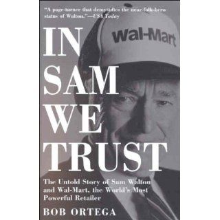 In Sam We Trust The Untold Story of Sam Walton and Wal Mart, the World's Most Powerful Retailer Bob Ortega 9780812932973 Books