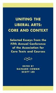 Uniting the Liberal Arts: Core and Context: Selected Essays for the Fifth Annual Conference of the Association of Core Texts and Courses (Association for Core Texts and Courses) (9780761821601): Bainard Cowan, Scott Lee, Stephen Zelnick, Eva Brown, Gregory