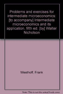 Problems and exercises for intermediate microeconomics: [to accompany] Intermediate microeconomics and its application, fifth ed. [by] Walter Nicholson: Frank Westhoff: 9780030314681: Books