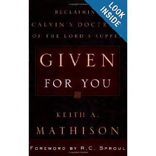 Given for You: Reclaiming Calvin's Doctrine of the Lord's Supper: Keith A. Mathison, R. C. Sproul: 9780875521862: Books