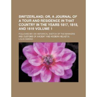 Switzerland; or, A journal of a tour and residence in that country in the years 1817, 1818, and 1819. followed by an historical sketch of the mannersof ancient and modern Helvetia Volume 1 Louis Simond 9781236674692 Books