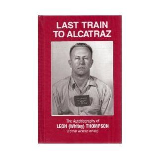 Last Train To Alcatraz; The Autobiography of Leon (Whitey) Thompson (Former Alcatraz Inmate): Leon W. Thompson, Helen P. Thompson: Books