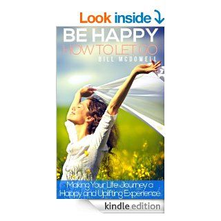 Be happy. How to Let Go.  Making your life journey a happy and uplifting experience: Stop Negative Thinking and Holding on to Negative Thoughts. Learn to Love yourself. eBook: Bill Mcdowell: Kindle Store