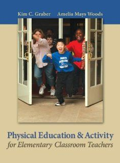 Physical Education and Activity for Elementary Classroom Teachers: Kim Graber, Amelia (Amy) Woods: 9780767412773: Books